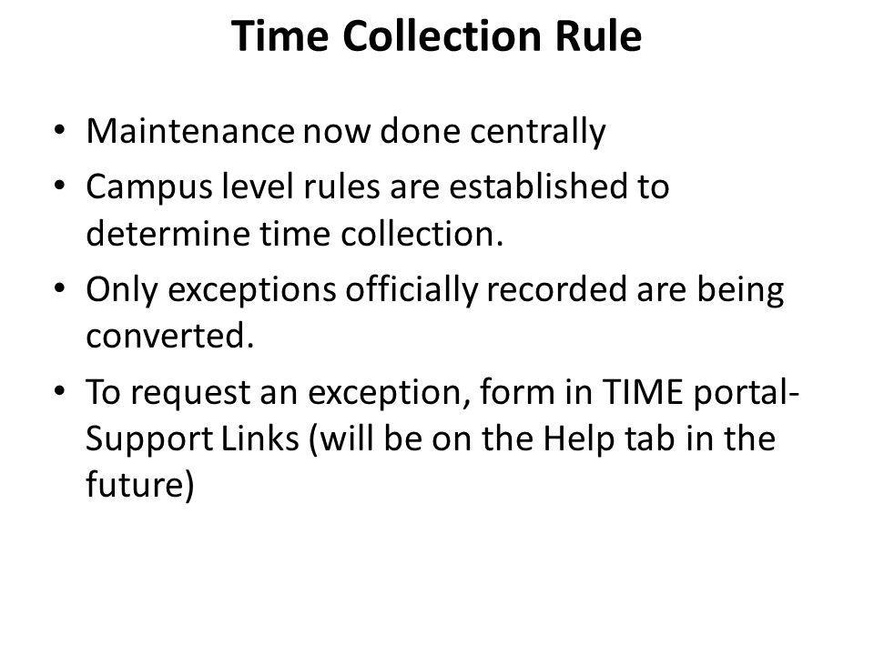 Time Collection Rule Maintenance now done centrally Campus level rules are established to determine time collection. Only exceptions officially record