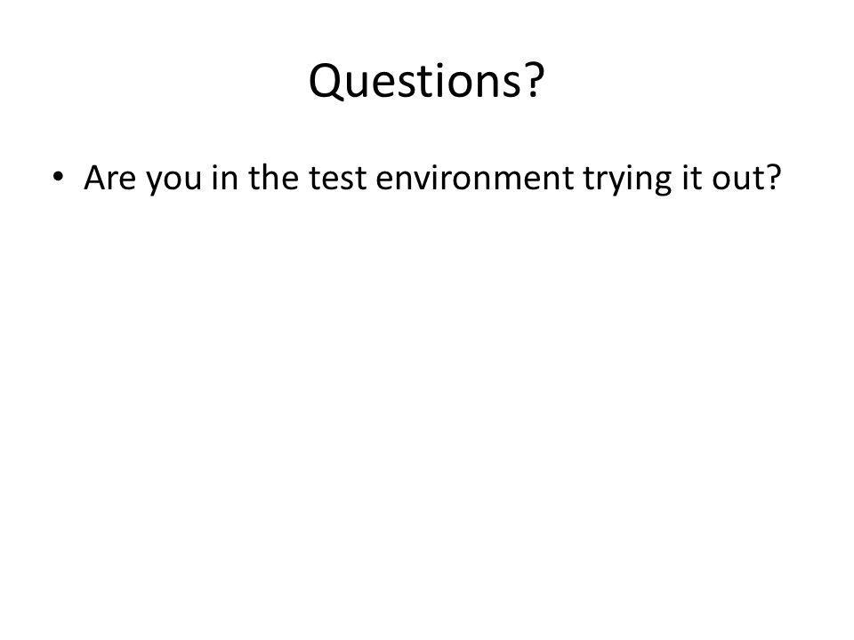 Questions? Are you in the test environment trying it out?