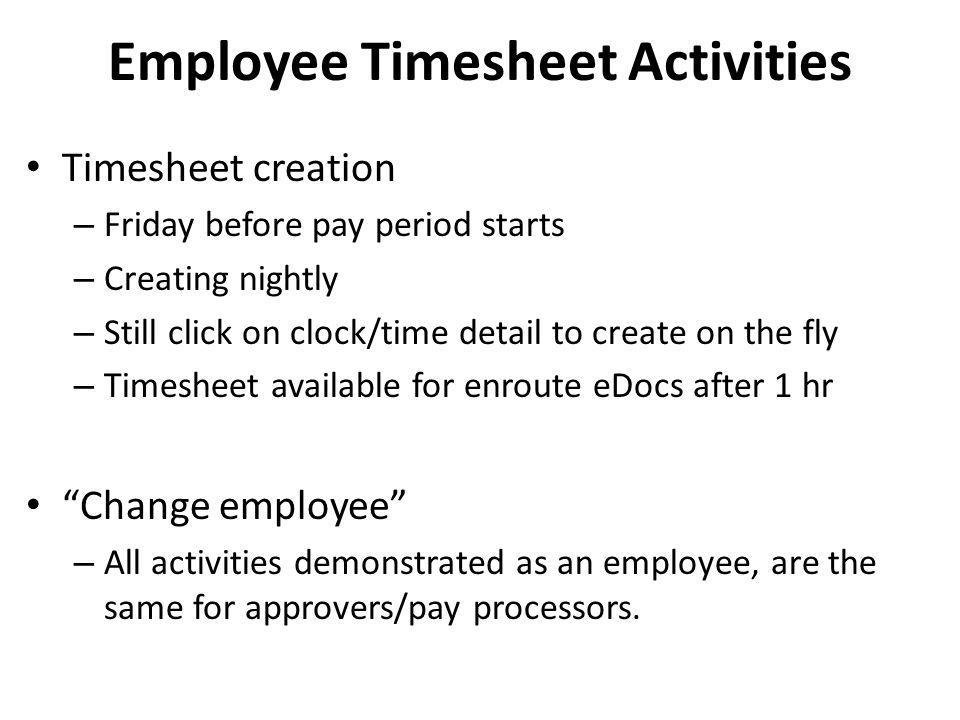 Employee Timesheet Activities Timesheet creation – Friday before pay period starts – Creating nightly – Still click on clock/time detail to create on