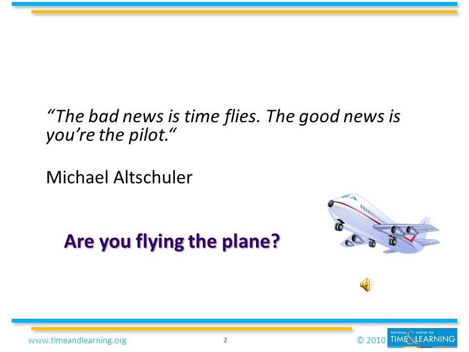 © 2010www.timeandlearning.org The bad news is time flies. The good news is youre the pilot. Michael Altschuler Are you flying the plane? 2