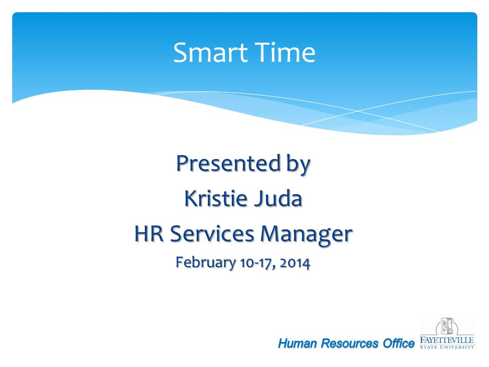 Presented by Kristie Juda HR Services Manager February 10-17, 2014 Smart Time