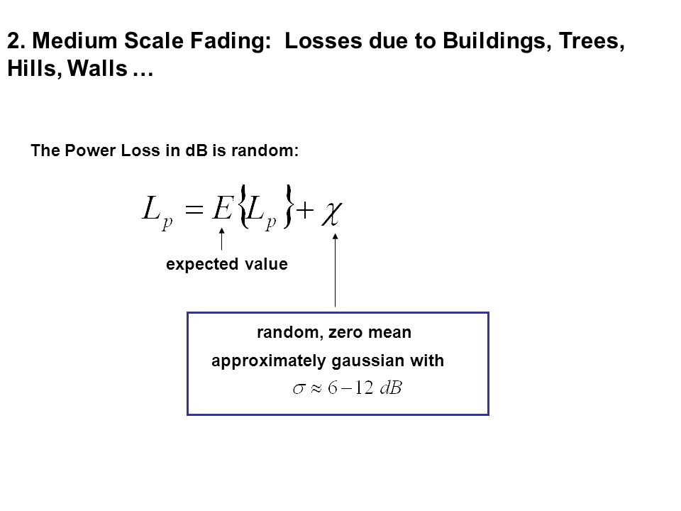 2. Medium Scale Fading: Losses due to Buildings, Trees, Hills, Walls … The Power Loss in dB is random: approximately gaussian with expected value rand