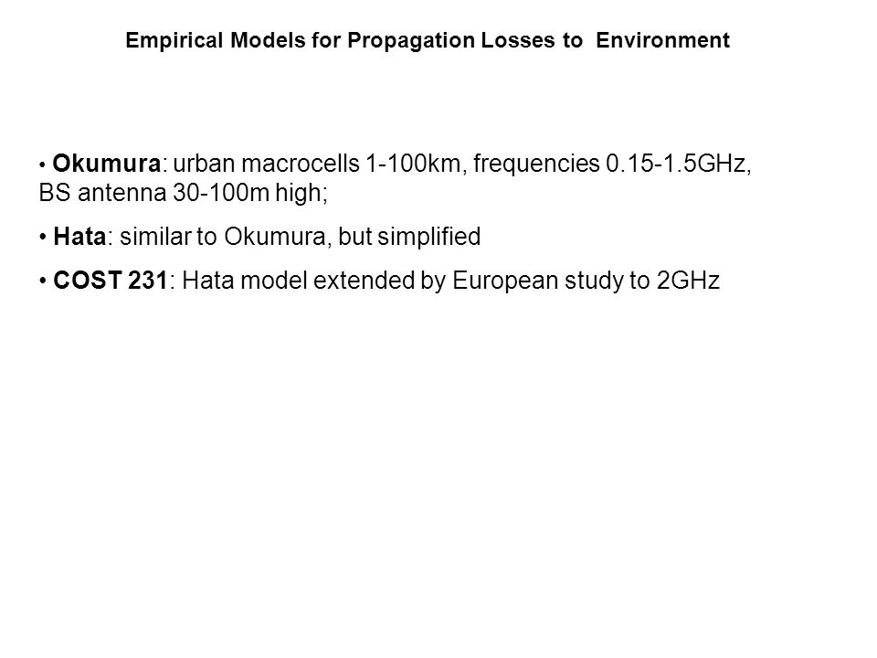 Okumura: urban macrocells 1-100km, frequencies 0.15-1.5GHz, BS antenna 30-100m high; Hata: similar to Okumura, but simplified COST 231: Hata model ext