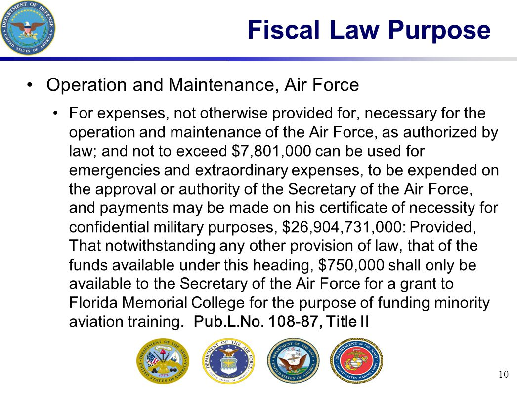 10 Fiscal Law Purpose Operation and Maintenance, Air Force For expenses, not otherwise provided for, necessary for the operation and maintenance of the Air Force, as authorized by law; and not to exceed $7,801,000 can be used for emergencies and extraordinary expenses, to be expended on the approval or authority of the Secretary of the Air Force, and payments may be made on his certificate of necessity for confidential military purposes, $26,904,731,000: Provided, That notwithstanding any other provision of law, that of the funds available under this heading, $750,000 shall only be available to the Secretary of the Air Force for a grant to Florida Memorial College for the purpose of funding minority aviation training.