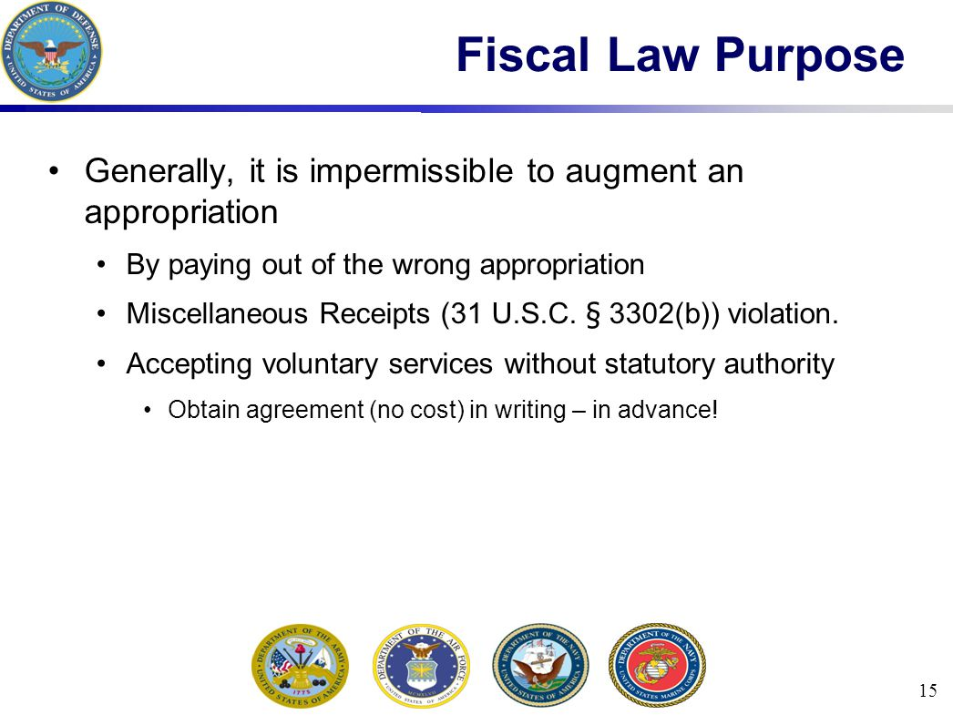 15 Fiscal Law Purpose Generally, it is impermissible to augment an appropriation By paying out of the wrong appropriation Miscellaneous Receipts (31 U.S.C.