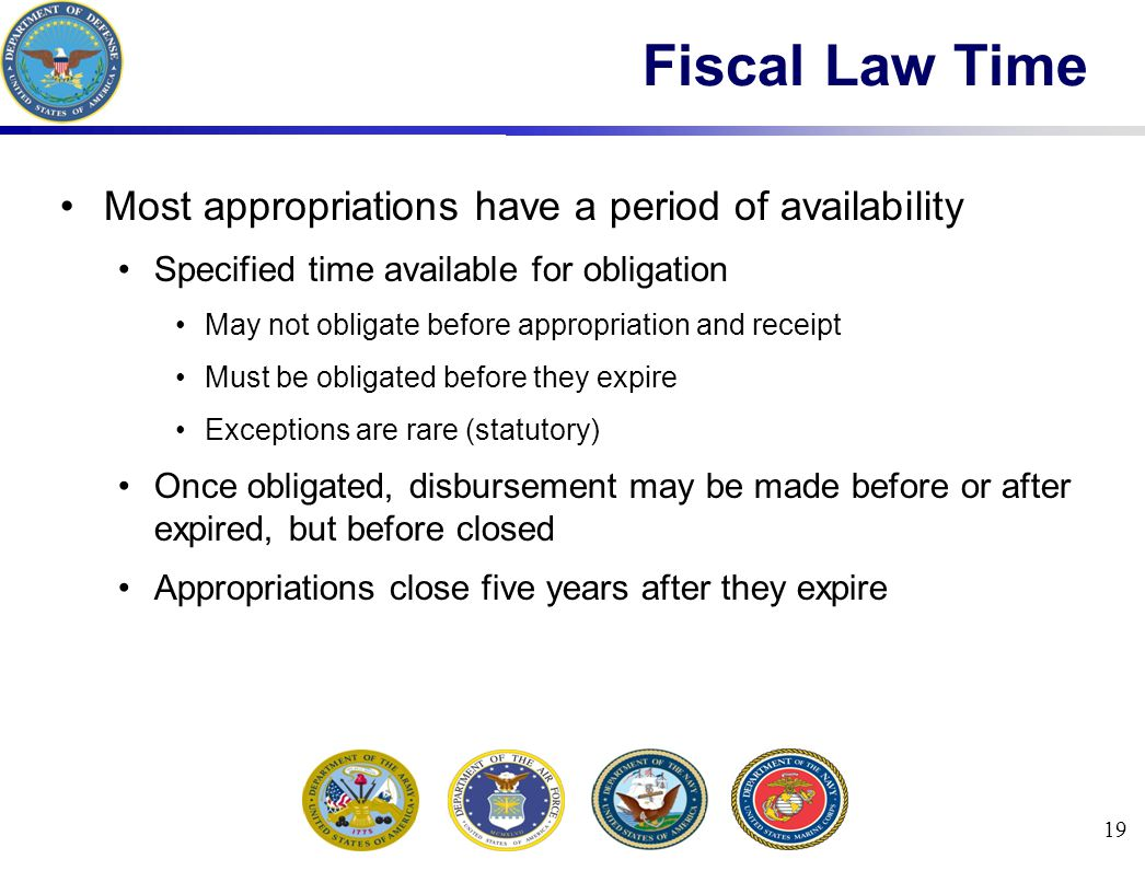 19 Fiscal Law Time Most appropriations have a period of availability Specified time available for obligation May not obligate before appropriation and receipt Must be obligated before they expire Exceptions are rare (statutory) Once obligated, disbursement may be made before or after expired, but before closed Appropriations close five years after they expire