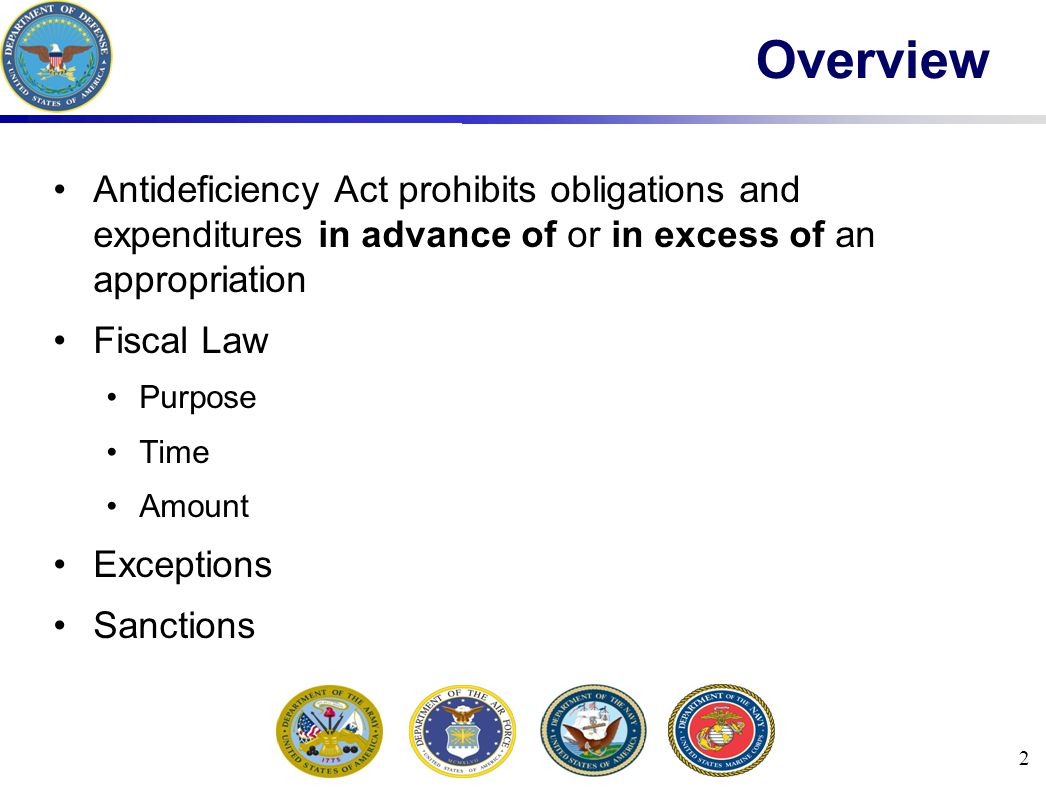 2 Overview Antideficiency Act prohibits obligations and expenditures in advance of or in excess of an appropriation Fiscal Law Purpose Time Amount Exceptions Sanctions