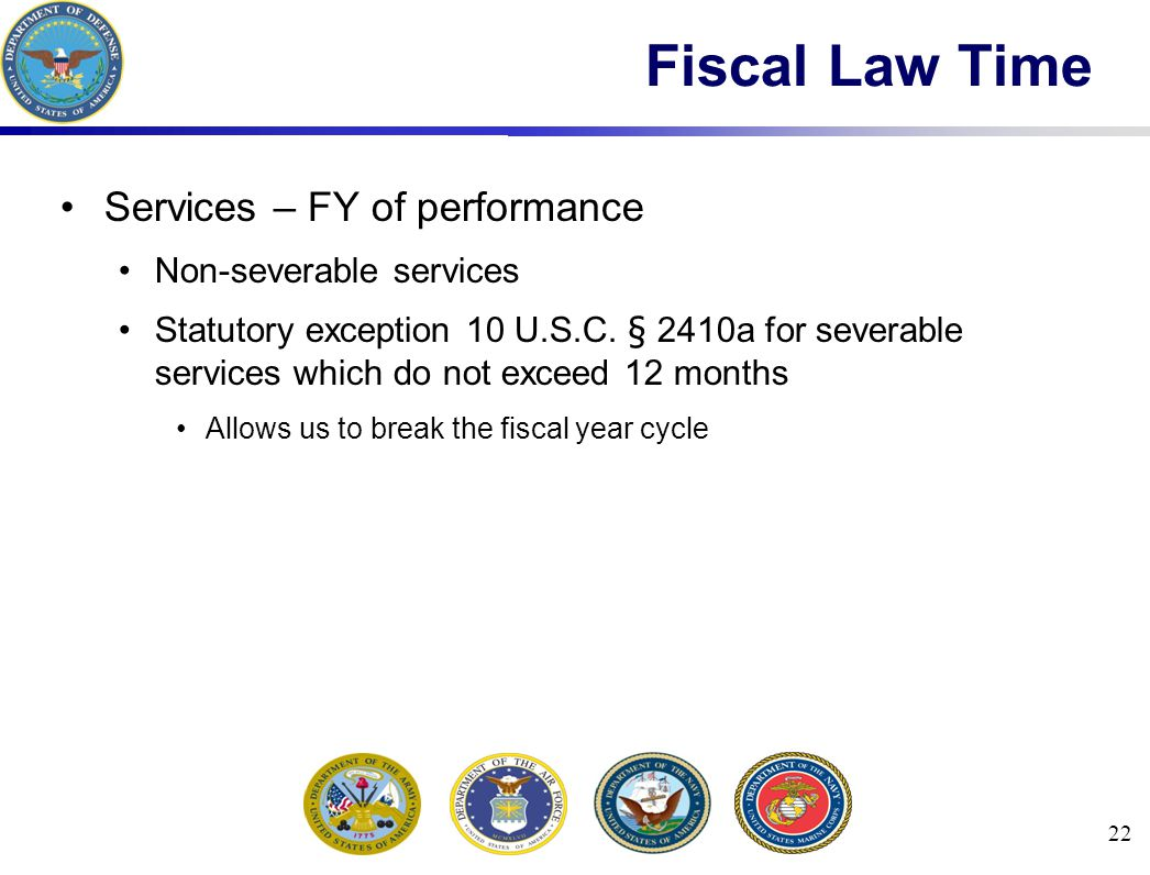22 Fiscal Law Time Services – FY of performance Non-severable services Statutory exception 10 U.S.C.