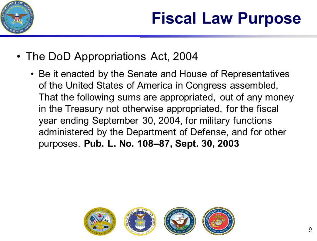 9 Fiscal Law Purpose The DoD Appropriations Act, 2004 Be it enacted by the Senate and House of Representatives of the United States of America in Congress assembled, That the following sums are appropriated, out of any money in the Treasury not otherwise appropriated, for the fiscal year ending September 30, 2004, for military functions administered by the Department of Defense, and for other purposes.