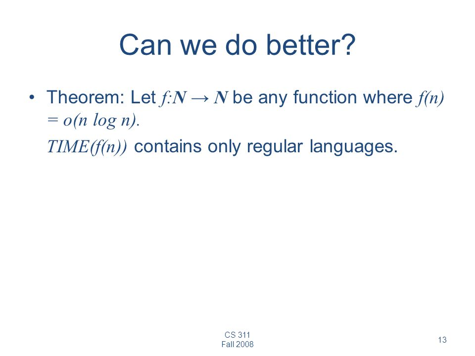 CS 311 Fall 2008 13 Can we do better? Theorem: Let f:N N be any function where f(n) = o(n log n). TIME(f(n)) contains only regular languages.