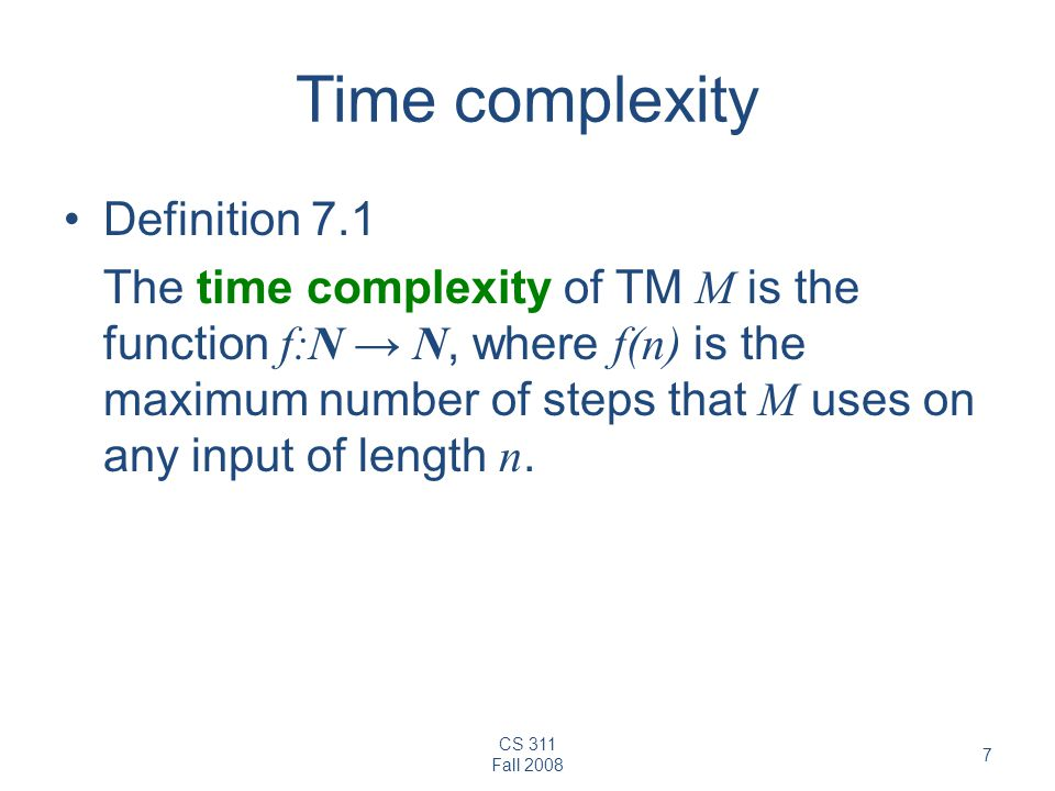 CS 311 Fall 2008 7 Time complexity Definition 7.1 The time complexity of TM M is the function f:N N, where f(n) is the maximum number of steps that M