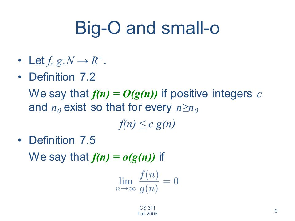 CS 311 Fall 2008 9 Big-O and small-o Let f, g:N R +. Definition 7.2 We say that f(n) = O(g(n)) if positive integers c and n 0 exist so that for every