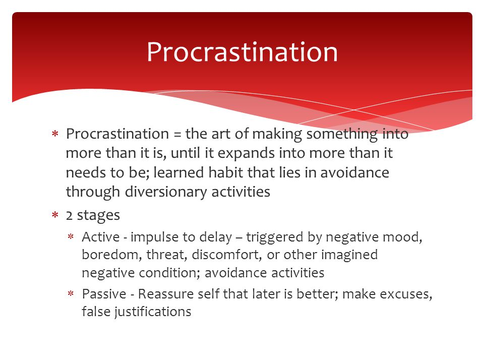 Procrastination Procrastination = the art of making something into more than it is, until it expands into more than it needs to be; learned habit that lies in avoidance through diversionary activities 2 stages Active - impulse to delay – triggered by negative mood, boredom, threat, discomfort, or other imagined negative condition; avoidance activities Passive - Reassure self that later is better; make excuses, false justifications