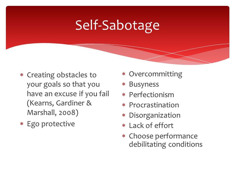 Self-Sabotage Creating obstacles to your goals so that you have an excuse if you fail (Kearns, Gardiner & Marshall, 2008) Ego protective Overcommitting Busyness Perfectionism Procrastination Disorganization Lack of effort Choose performance debilitating conditions