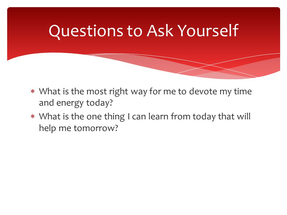 What is the most right way for me to devote my time and energy today.
