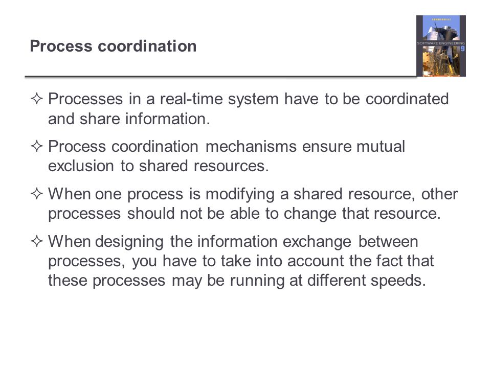 Process coordination Processes in a real-time system have to be coordinated and share information. Process coordination mechanisms ensure mutual exclu