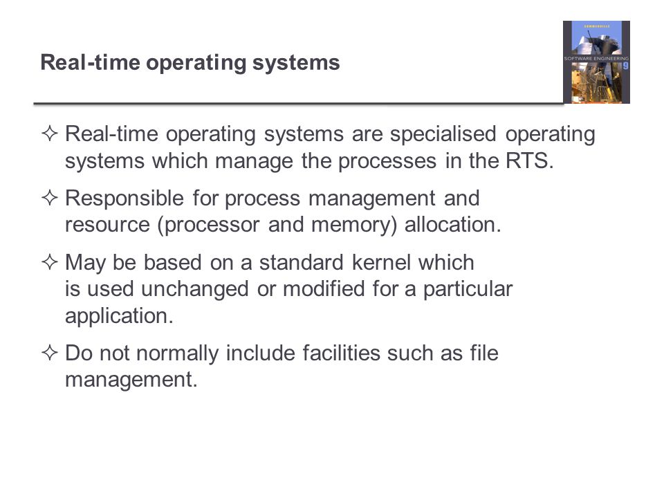 Real-time operating systems Real-time operating systems are specialised operating systems which manage the processes in the RTS. Responsible for proce