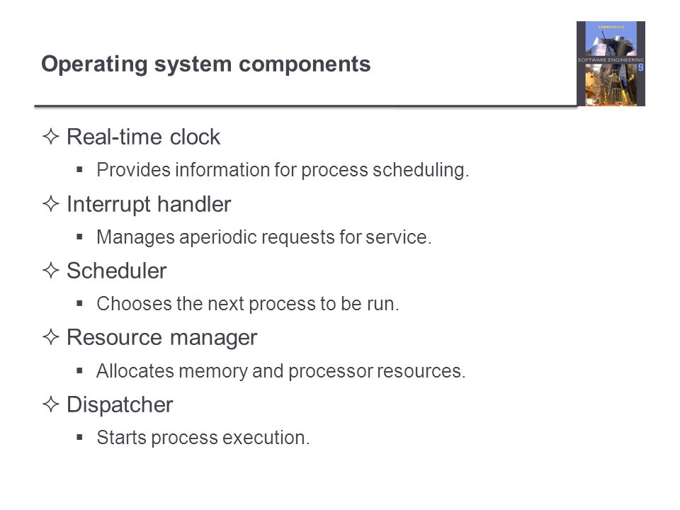Operating system components Real-time clock Provides information for process scheduling. Interrupt handler Manages aperiodic requests for service. Sch