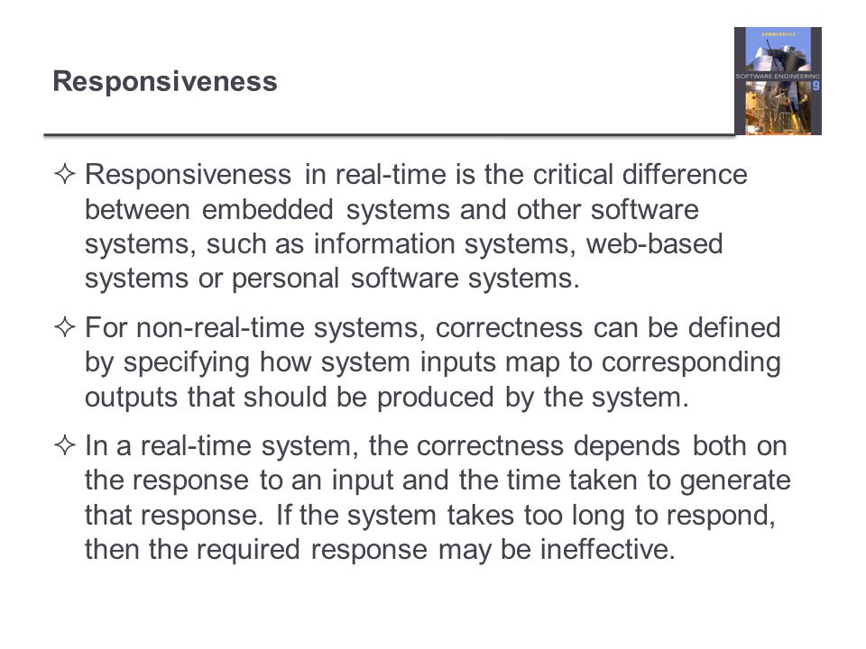 Responsiveness Responsiveness in real-time is the critical difference between embedded systems and other software systems, such as information systems