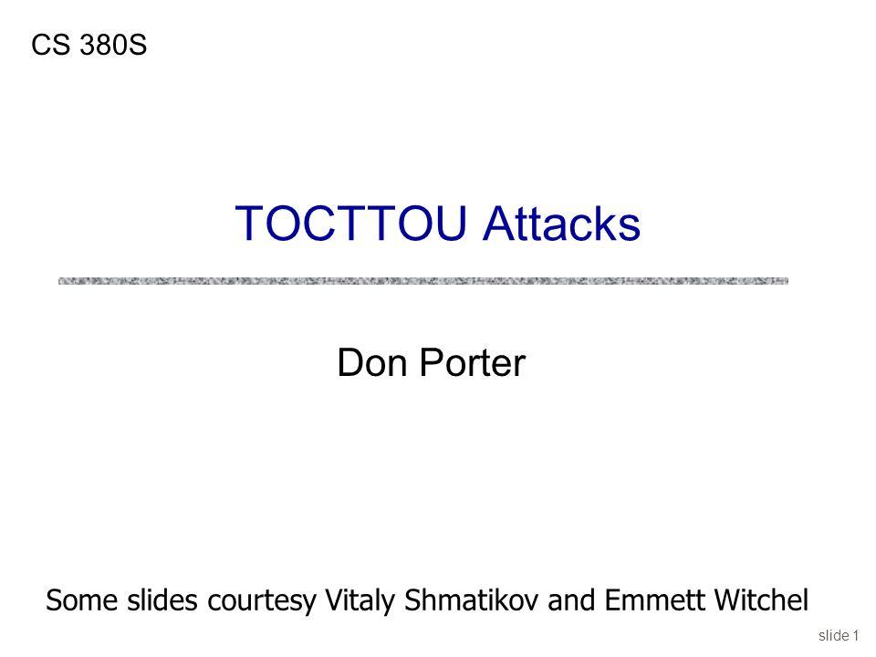 slide 1 Don Porter CS 380S TOCTTOU Attacks Some slides courtesy Vitaly Shmatikov and Emmett Witchel