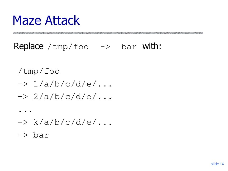 Maze Attack Replace /tmp/foo -> bar with: slide 14 /tmp/foo -> 1/a/b/c/d/e/... -> 2/a/b/c/d/e/...... -> k/a/b/c/d/e/... -> bar