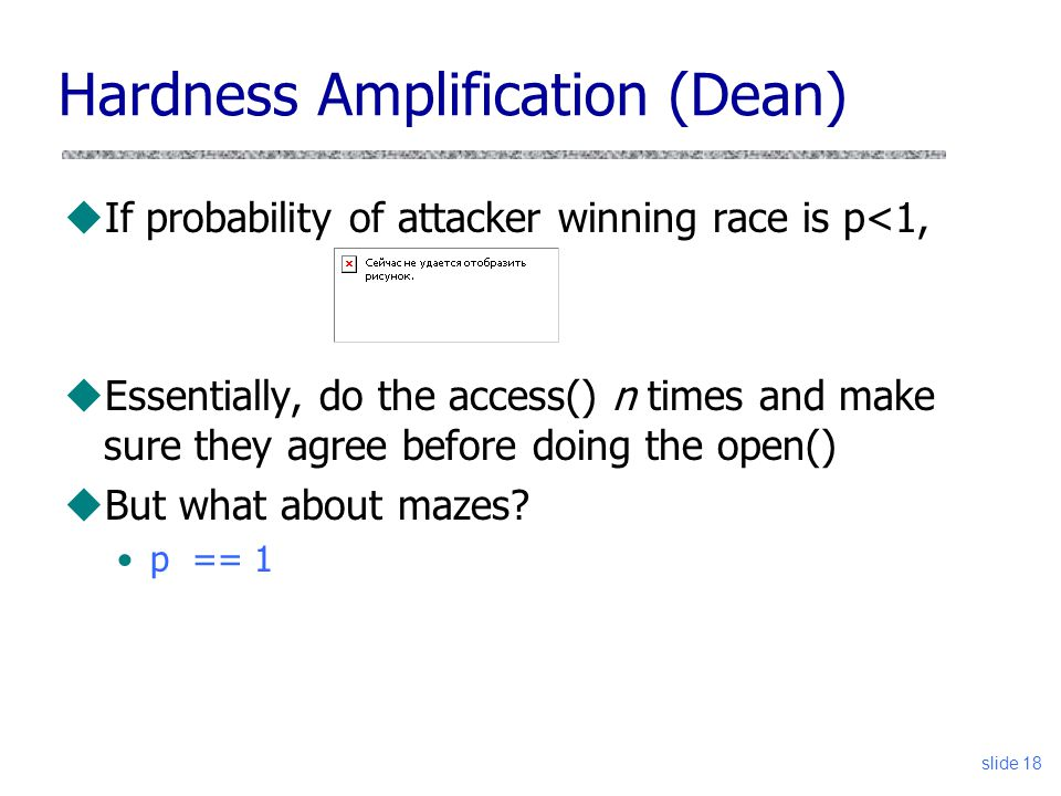 Hardness Amplification (Dean) uIf probability of attacker winning race is p<1, uEssentially, do the access() n times and make sure they agree before d