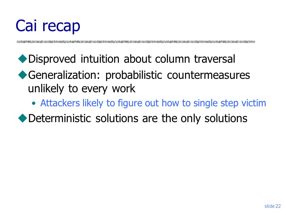 Cai recap uDisproved intuition about column traversal uGeneralization: probabilistic countermeasures unlikely to every work Attackers likely to figure