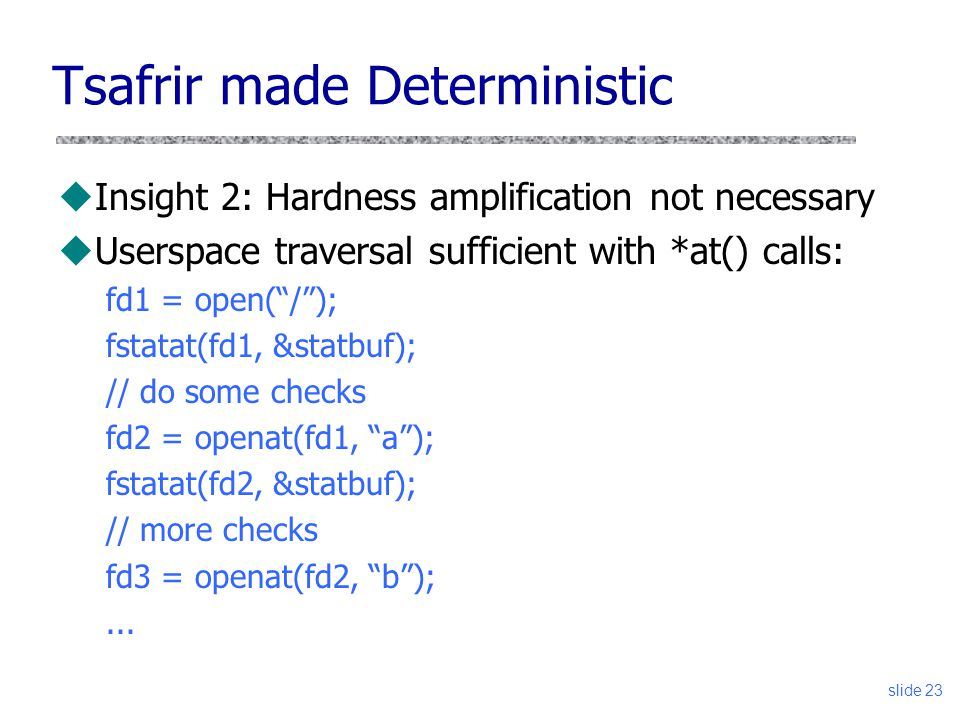 Tsafrir made Deterministic uInsight 2: Hardness amplification not necessary uUserspace traversal sufficient with *at() calls: fd1 = open(/); fstatat(f