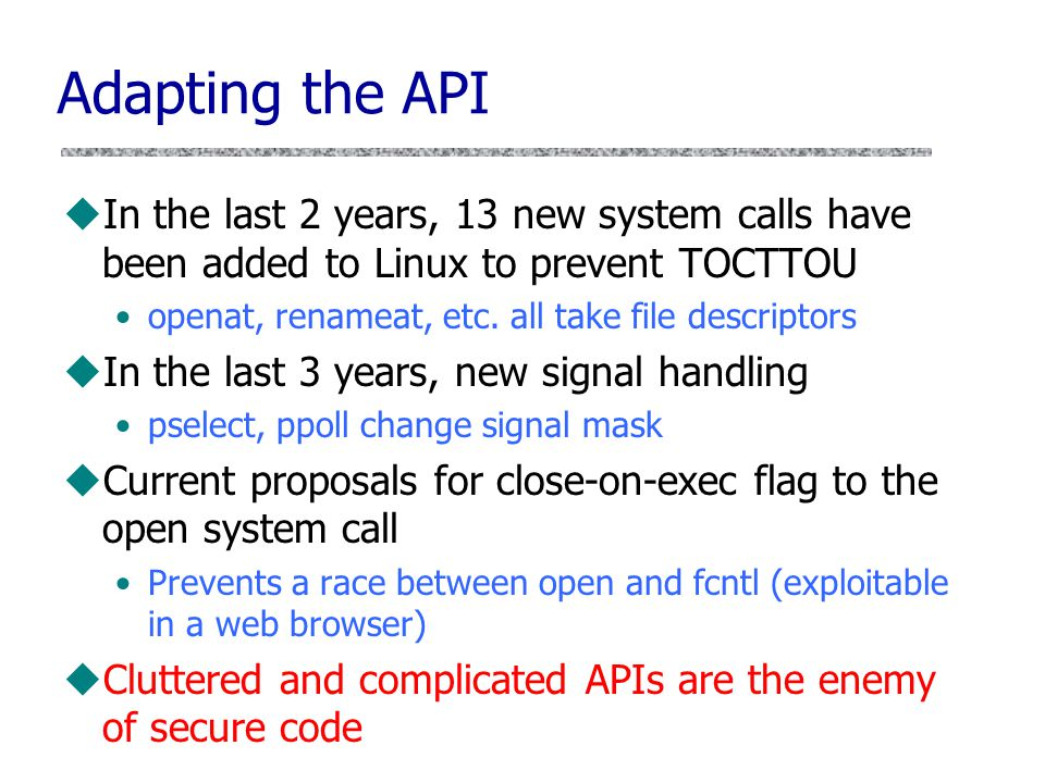uIn the last 2 years, 13 new system calls have been added to Linux to prevent TOCTTOU openat, renameat, etc. all take file descriptors uIn the last 3