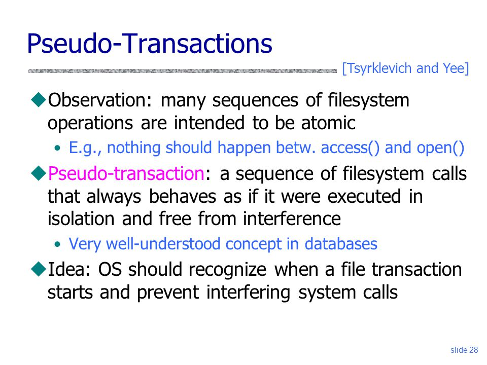 slide 28 Pseudo-Transactions uObservation: many sequences of filesystem operations are intended to be atomic E.g., nothing should happen betw. access(
