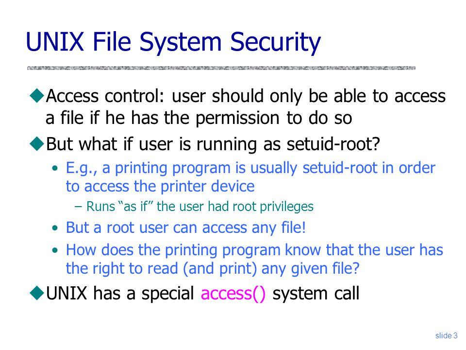 4 TOCTTOU Example – setuid uVictim checks file, if its good, opens it uAttacker changes interpretation of file name uVictim reads secret file if(access(foo)) { fd = open(foo); read(fd,…); … } VictimAttacker symlink(secret, foo); time