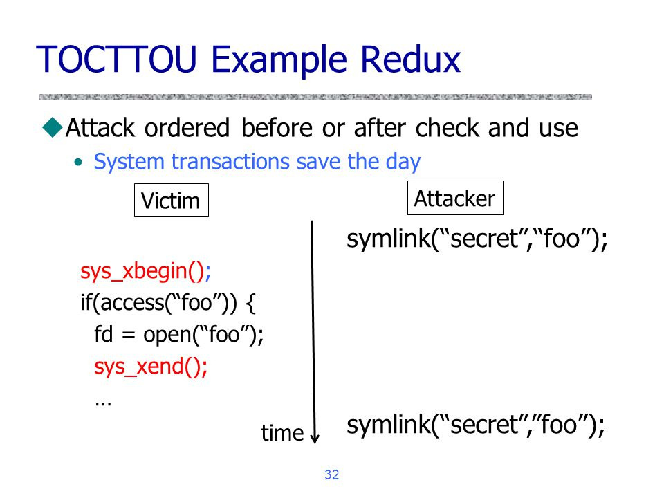 32 TOCTTOU Example Redux uAttack ordered before or after check and use System transactions save the day sys_xbegin(); if(access(foo)) { fd = open(foo)