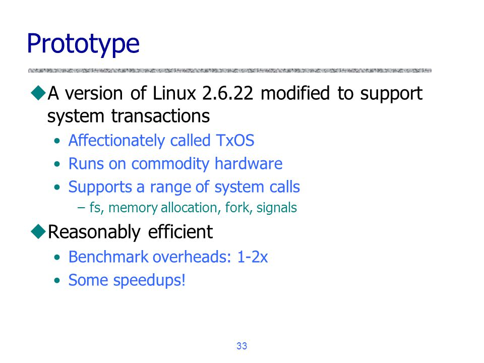 33 Prototype uA version of Linux 2.6.22 modified to support system transactions Affectionately called TxOS Runs on commodity hardware Supports a range