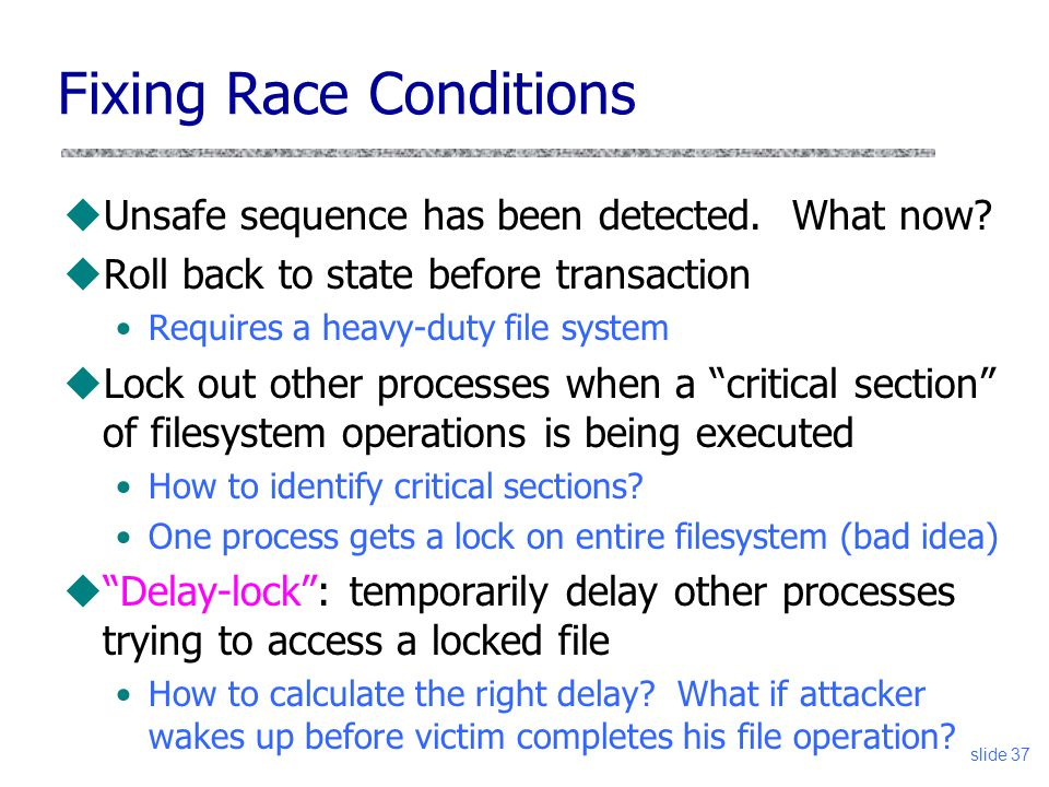 slide 37 Fixing Race Conditions uUnsafe sequence has been detected. What now? uRoll back to state before transaction Requires a heavy-duty file system