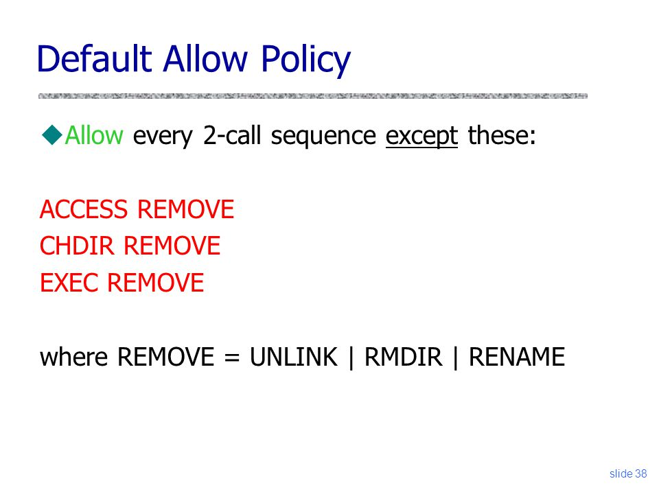 slide 38 uAllow every 2-call sequence except these: ACCESS REMOVE CHDIR REMOVE EXEC REMOVE where REMOVE = UNLINK | RMDIR | RENAME Default Allow Policy