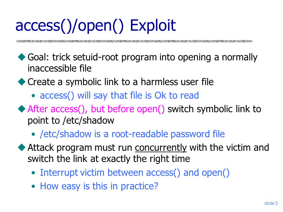 slide 5 access()/open() Exploit uGoal: trick setuid-root program into opening a normally inaccessible file uCreate a symbolic link to a harmless user