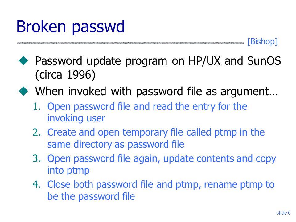 slide 6 Broken passwd uPassword update program on HP/UX and SunOS (circa 1996) uWhen invoked with password file as argument… 1.Open password file and