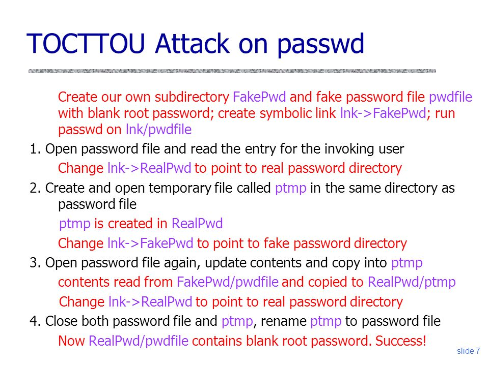 slide 7 TOCTTOU Attack on passwd Create our own subdirectory FakePwd and fake password file pwdfile with blank root password; create symbolic link lnk