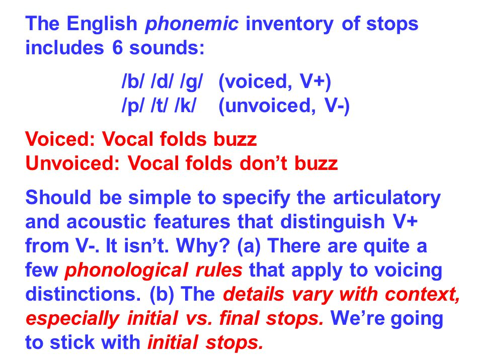 The English phonemic inventory of stops includes 6 sounds: /b/ /d/ /g/(voiced, V+) /p/ /t/ /k/(unvoiced, V-) Voiced: Vocal folds buzz Unvoiced: Vocal folds dont buzz Should be simple to specify the articulatory and acoustic features that distinguish V+ from V-.