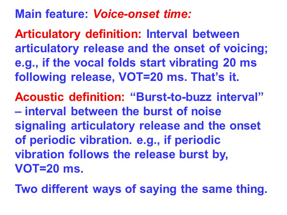 Main feature: Voice-onset time: Articulatory definition: Interval between articulatory release and the onset of voicing; e.g., if the vocal folds start vibrating 20 ms following release, VOT=20 ms.