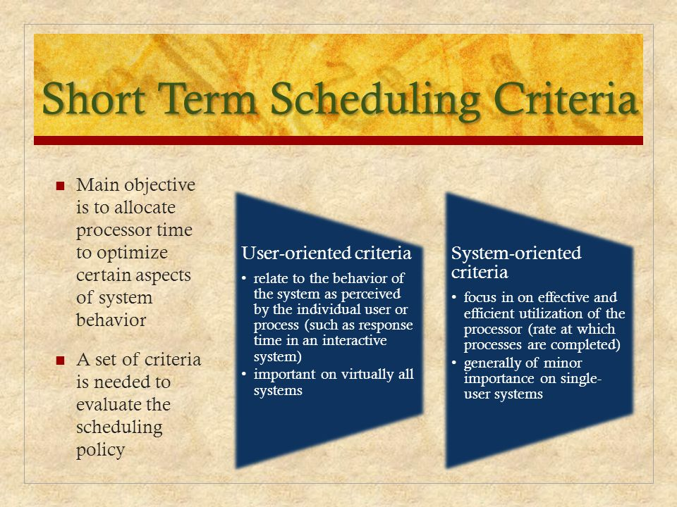 Short Term Scheduling Criteria Main objective is to allocate processor time to optimize certain aspects of system behavior A set of criteria is needed