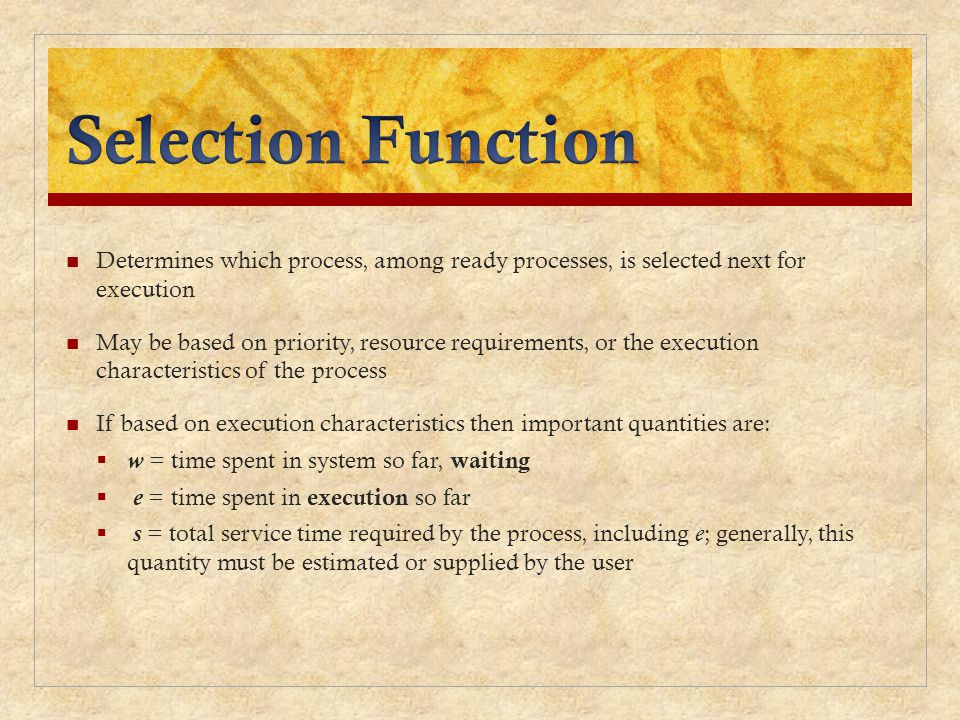 Determines which process, among ready processes, is selected next for execution May be based on priority, resource requirements, or the execution char