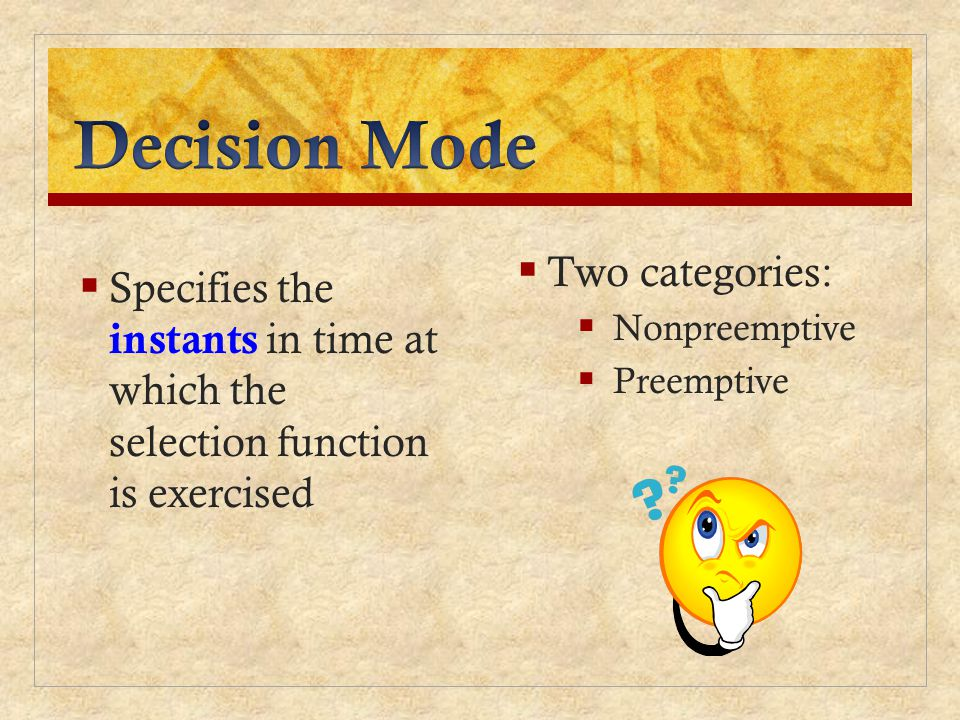 Specifies the instants in time at which the selection function is exercised Two categories: Nonpreemptive Preemptive