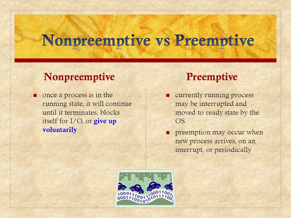 Nonpreemptive once a process is in the running state, it will continue until it terminates, blocks itself for I/O, or give up voluntarily Preemptive c