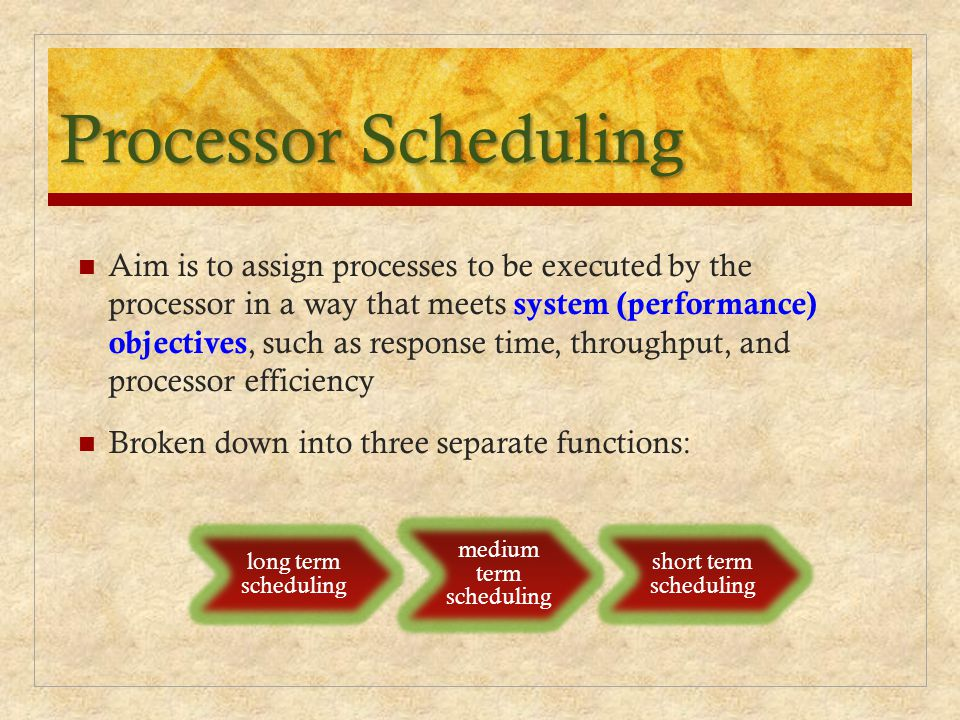 Processor Scheduling Aim is to assign processes to be executed by the processor in a way that meets system (performance) objectives, such as response