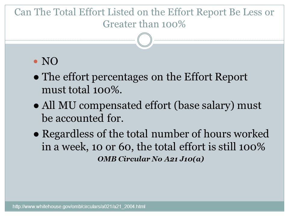 Can The Total Effort Listed on the Effort Report Be Less or Greater than 100% http://www.whitehouse.gov/omb/circulars/a021/a21_2004.html NO The effort percentages on the Effort Report must total 100%.