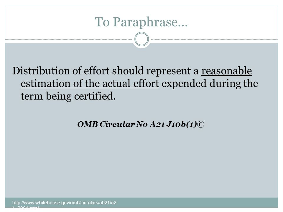 To Paraphrase… http://www.whitehouse.gov/omb/circulars/a021/a2 1_2004.html Distribution of effort should represent a reasonable estimation of the actual effort expended during the term being certified.