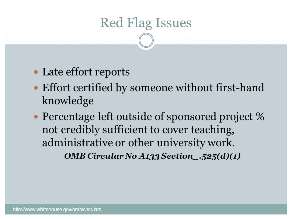 Red Flag Issues http://www.whitehouse.gov/omb/circulars Late effort reports Effort certified by someone without first-hand knowledge Percentage left outside of sponsored project % not credibly sufficient to cover teaching, administrative or other university work.