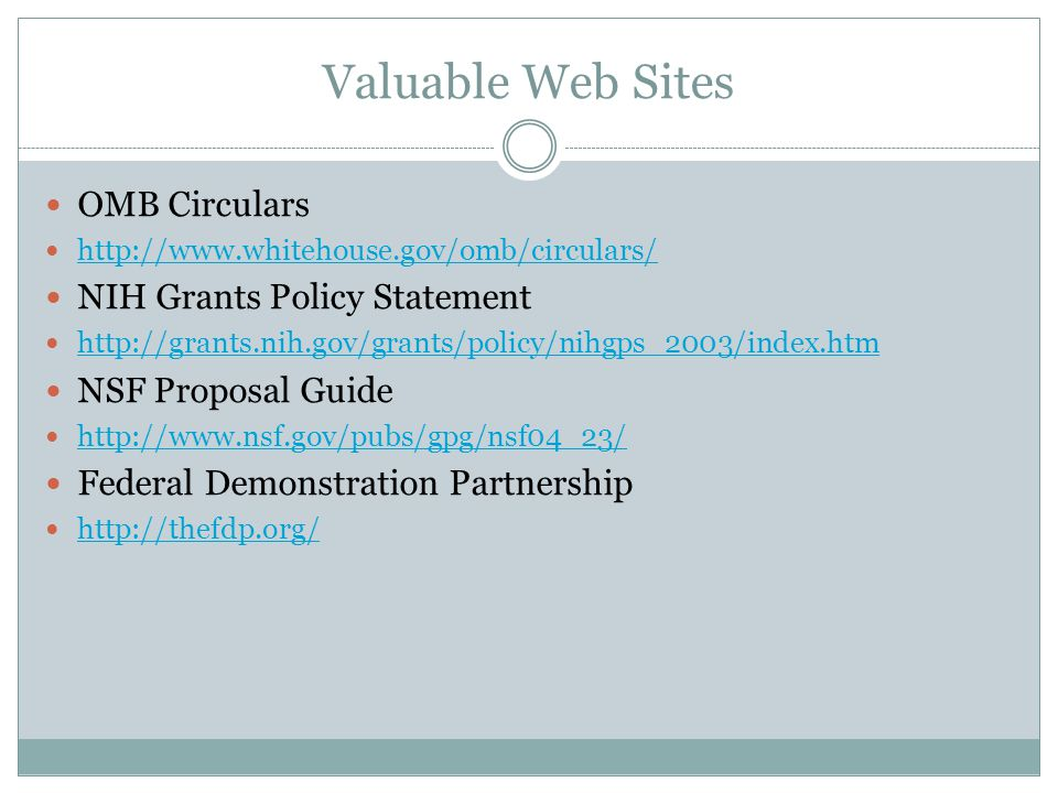 Valuable Web Sites OMB Circulars http://www.whitehouse.gov/omb/circulars/ NIH Grants Policy Statement http://grants.nih.gov/grants/policy/nihgps_2003/index.htm NSF Proposal Guide http://www.nsf.gov/pubs/gpg/nsf04_23/ Federal Demonstration Partnership http://thefdp.org/