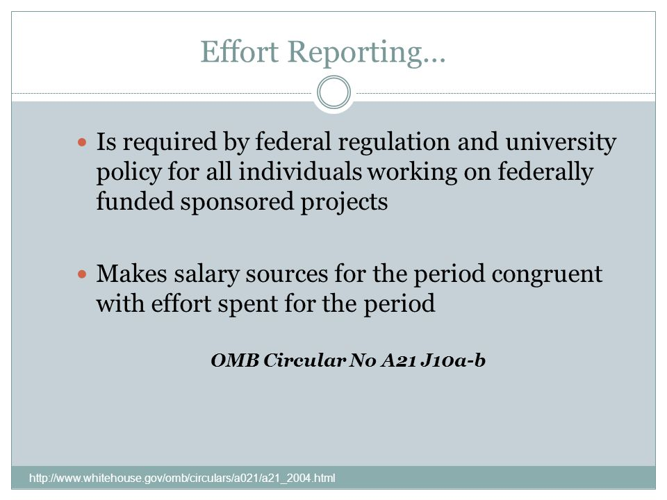 Effort Reporting… http://www.whitehouse.gov/omb/circulars/a021/a21_2004.html Is required by federal regulation and university policy for all individuals working on federally funded sponsored projects Makes salary sources for the period congruent with effort spent for the period OMB Circular No A21 J10a-b